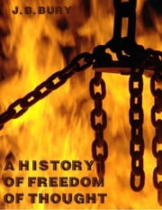 A History of Freedom of Thought (Illustrated) ebook by J. B. Bury