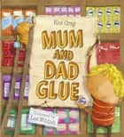 Mum and Dad Glue ebook by Kes Gray, Lee Wildish