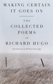 Making Certain It Goes On: The Collected Poems of Richard Hugo ebook by Richard Hugo,William Kittredge