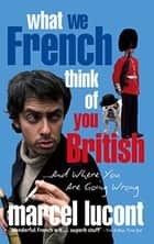 What We French Think of You British - And Where You Are Going Wrong ebook by