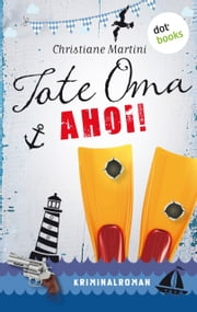Tote Oma Ahoi! - Kriminalroman eBook by Christiane Martini