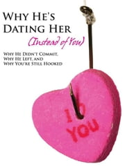 Why He's Dating Her (Instead of You) - Why He Didn't Commit, Why He Left, and Why You're Still Hooked - 10 Ways to Be the Woman Every Man Wants ebook by Henderson, Emilee