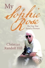 My Sophie Rose - The Dog That Saved a Fireman ebook by Christian Randolf Hill