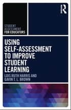 Using Self-Assessment to Improve Student Learning ebook by Lois Ruth Harris, Gavin T.L. Brown