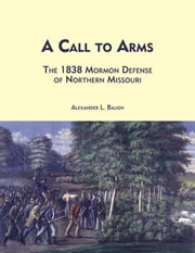 A Call to Arms - The 1838 Mormon Defense of Northern Missouri ebook by Baugh,Alexander L.