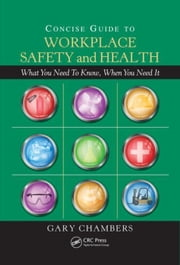 Concise Guide to Workplace Safety and Health: What You Need to Know, When You Need It ebook by Chambers, Gary