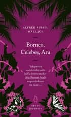 Borneo, Celebes, Aru ebook by Alfred Russel Wallace
