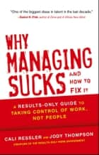 Why Managing Sucks and How to Fix It - A Results-Only Guide to Taking Control of Work, Not People ebook by Jody Thompson, Cali Ressler