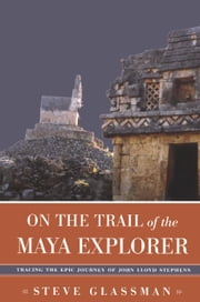 On the Trail of the Maya Explorer - Tracing the Epic Journey of John Lloyd Stephens ebook by Steve Glassman