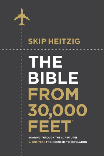 The Bible from 30,000 Feet™ - Soaring Through the Scriptures in One Year from Genesis to Revelation ebook by Skip Heitzig
