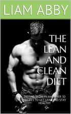 The Lean and Clean Diet ebook by Liam Abby