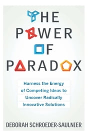 The Power of Paradox - Harness the Energy of Competing Ideas to Uncover Radically Innovative Solutions ebook by Deborah Schroeder-Saulnier