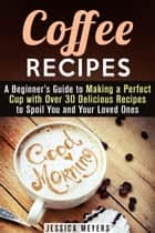 Coffee Recipes: A Beginner's Guide to Making a Perfect Cup with Over 30 Delicious Recipes to Spoil You and Your Loved Ones - Drinks & Beverages ebook by Jessica Meyers