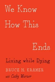 We Know How This Ends - Living while Dying ebook by Bruce H. Kramer,Cathy Wurzer