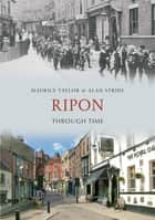 Ripon Through Time ebook by Maurice Taylor