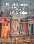 Short Stories of Travel and Adventure ebook by Paul De Marco