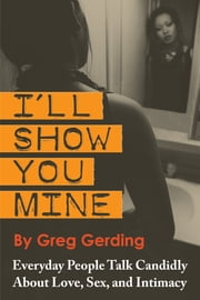 I'll Show You Mine - Everyday People Talk Candidly about Love, Sex, and Intimacy ebook by Greg Gerding