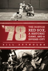 '78 - The Boston Red Sox, A Historic Game, and a Divided City ebook by Bill Reynolds