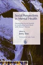 Social Perspectives in Mental Health - Developing Social Models to Understand and Work with Mental Distress ebook by Jerry Tew, Martin Webber, Peter Beresford,...