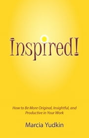 Inspired! How to Be More Original, Insightful and Productive in Your Work ebook by Marcia Yudkin