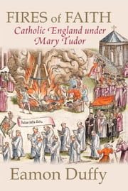 Fires of Faith - Catholic England under Mary Tudor ebook by Eamon Duffy