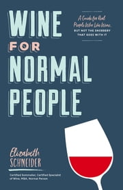 Wine for Normal People - A Guide for Real People Who Like Wine, but Not the Snobbery That Goes with It ebook by Elizabeth Schneider