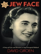 Jew Face - A Story of Love and Heroism in Nazi-Occupied Holland ebook by David Groen