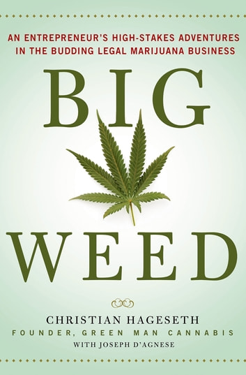 Big Weed - An Entrepreneur's High-Stakes Adventures in the Budding Legal Marijuana Business ebook by Christian Hageseth,Joseph D'Agnese