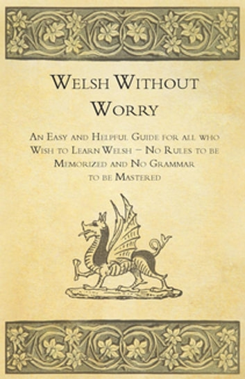 Welsh Without Worry - An Easy and Helpful Guide for all who Wish to Learn Welsh - No Rules to be Memorized and No Grammar to be Mastered ebook by Anon.