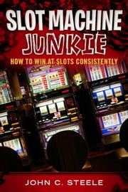Slot Machine Junkie - How to Win at Slots Consistently ebook by John C. Steele