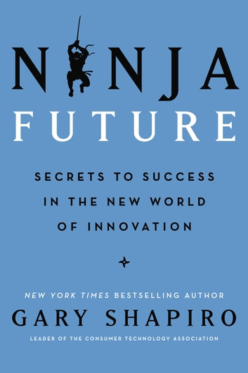 Ninja Future - Secrets to Success in the New World of Innovation ebook by Gary Shapiro