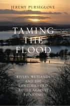 Taming the Flood: Rivers, Wetlands and the Centuries-Old Battle Against Flooding ebook by Jeremy Purseglove