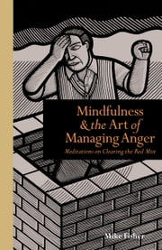 Mindfulness and the Art of Managing Anger: Meditations on Clearing the Red Mist ebook by Mike Fisher
