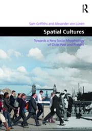 Spatial Cultures - Towards a New Social Morphology of Cities Past and Present ebook by Sam Griffiths,Alexander von Lünen