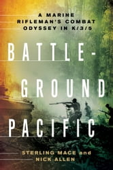 Battleground Pacific - A Marine Rifleman's Combat Odyssey in K/3/5 ebook by Sterling Mace,Nick Allen
