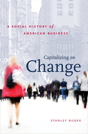 Capitalizing on Change - A Social History of American Business ebook by Stanley Buder
