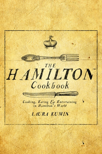 The Hamilton Cookbook - Cooking, Eating, and Entertaining in Hamilton's World ebook by Laura Kumin