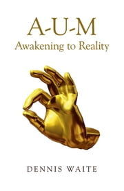 A-U-M - Awakening to Reality ebook by Dennis Waite