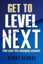 Get to Level Next - Find your life changing moment ebook by Benny George