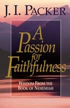 A Passion for Faithfulness - Wisdom From the Book of Nehemiah ebook by J. I. Packer