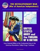 The Revolutionary War (War of American Independence): United States Army and the Forging of a Nation, from Colonial Militia to the Continental Army in the American Revolution, Valley Forge, Yorktown ebook by Progressive Management