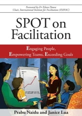 SPOT on Facilitation: Engaging People, Empowering Teams, Exceeding Goals ebook by Prabu Naidu