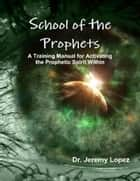 School of the Prophets- A Training Manual for Activating the Prophetic Spirit Within ebook by Jeremy Lopez