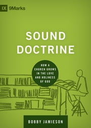 Sound Doctrine - How a Church Grows in the Love and Holiness of God ebook by Bobby Jamieson
