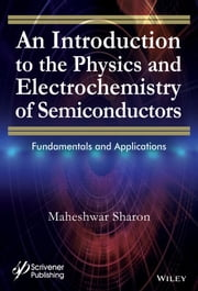 An Introduction to the Physics and Electrochemistry of Semiconductors - Fundamentals and Applications ebook by Maheshwar Sharon