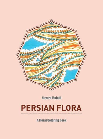 Persian Flora - An Adult Coloring Book ebook by Nayera Majedi