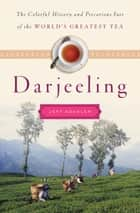 Darjeeling - The Colorful History and Precarious Fate of the World's Greatest Tea ebook by Jeff Koehler