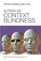 Autism as Context Blindness ebook by Peter Vermeulen Ph.D.