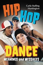 Hip Hop Dance - Meanings and Messages ebook by Carla Stalling Huntington