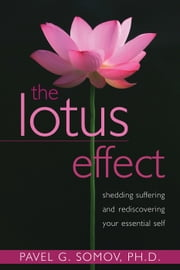 The Lotus Effect - Shedding Suffering and Rediscovering Your Essential Self ebook by Pavel G Somov, PhD